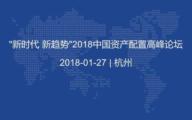 """""""新时代 新趋势""""2018中国资产配置高峰论坛"""