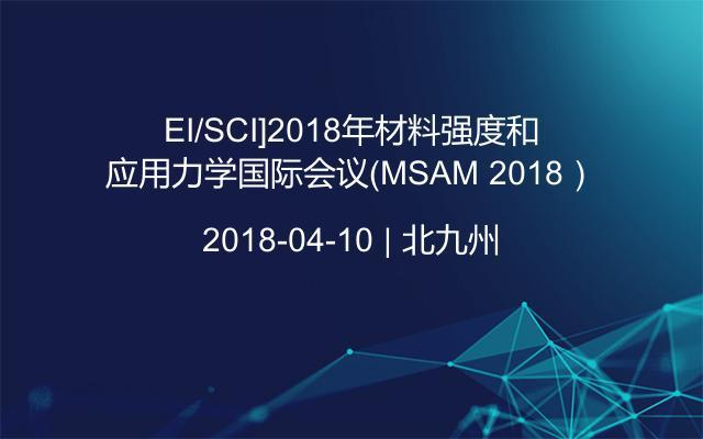 [EI/SCI]2018年材料强度和应用力学国际会议(MSAM 2018)