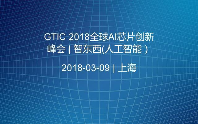 GTIC 2018全球AI芯片创新峰会 | 智东西(人工智能)