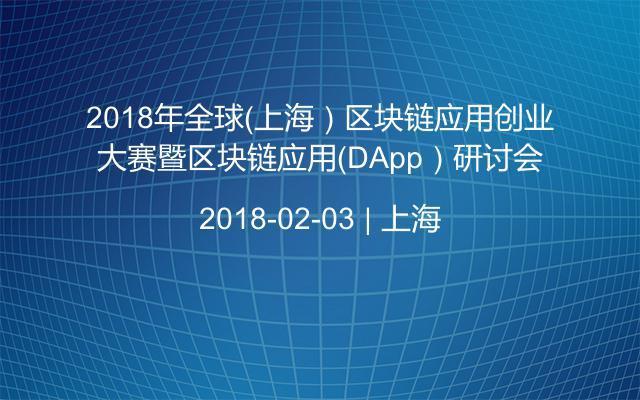 2018年全球(上海)区块链应用创业大赛暨区块链应用(DApp)研讨会