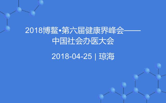 2018博鰲?第六屆健康界峰會——中國社會辦醫大會