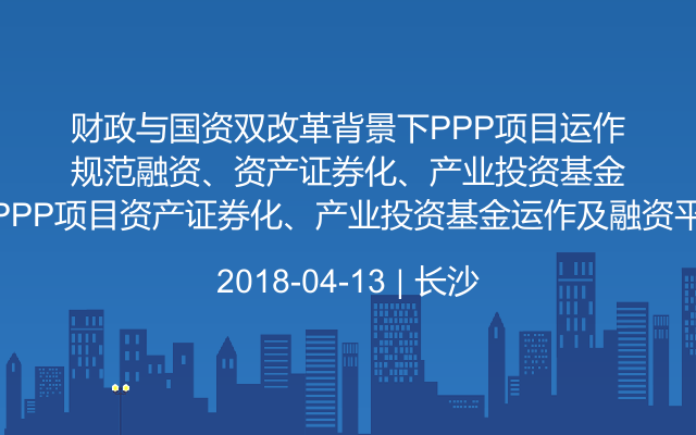 财政与国资双改革背景下PPP项目运作与规范融资、PPP项目资产证券化、产业投资基金运作及融资平台市场化转型