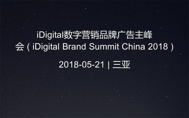 iDigital数字营销品牌广告主峰会 ( iDigital Brand Summit China 2018 )
