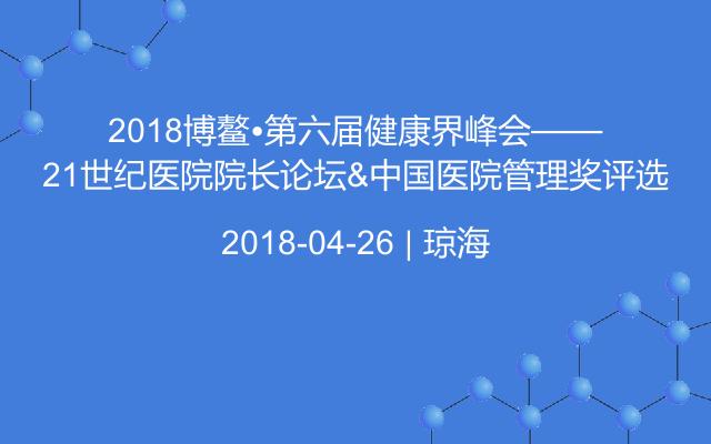 2018博鰲?第六屆健康界峰會——21世紀醫院院長論壇&中國醫院管理獎評選