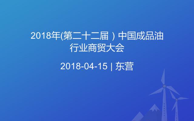 2018年(第二十二届)中国成品油行业商贸大会
