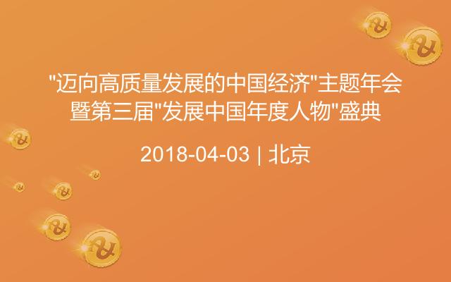 """""""迈向高质量发展的中国经济""""主题年会暨第三届""""发展中国年度人物""""盛典"""