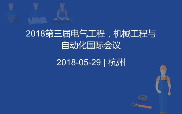 2018第三届电气工程,机械工程与自动化国际会议
