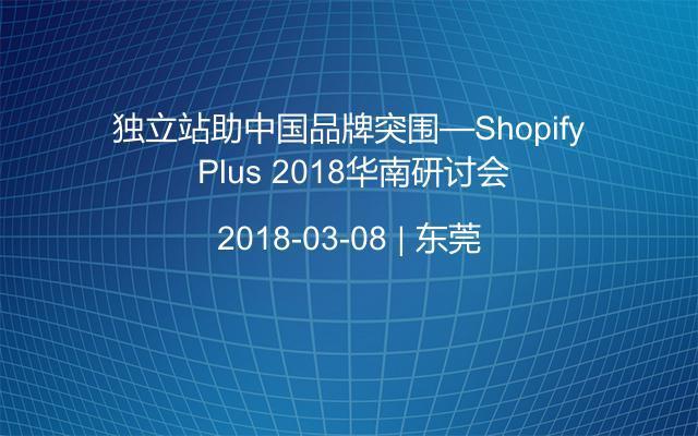 独立站助中国品牌突围—Shopify Plus 2018华南研讨会