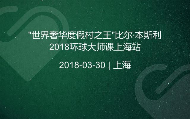 """""""世界奢华度假村之王""""比尔·本斯利2018环球大师课上海站"""