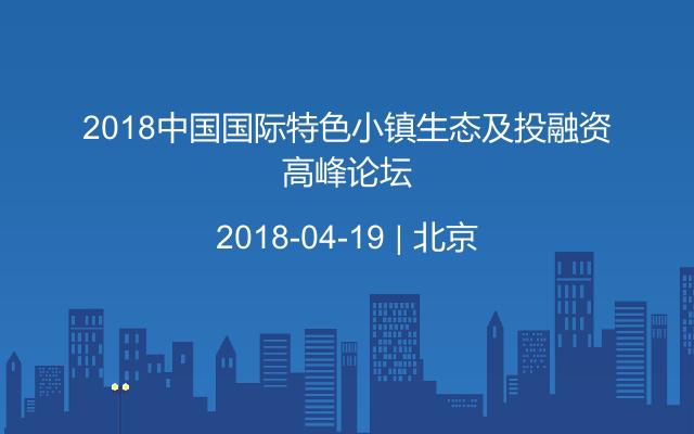 2018中国国际特色小镇生态及投融资高峰论坛