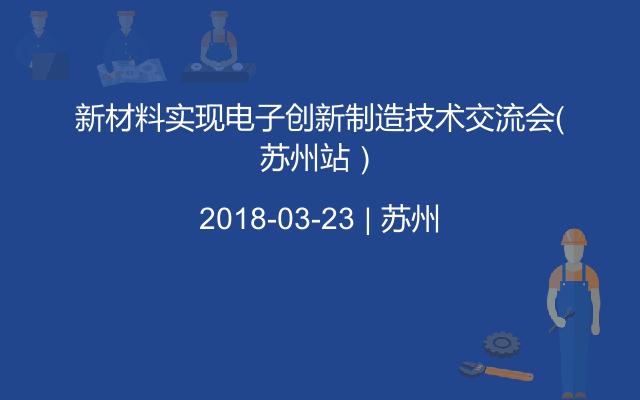 新材料实现电子创新制造技术交流会(苏州站)