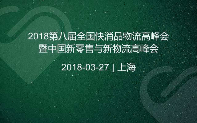 2018第八届全国快消品物流高峰会暨中国新零售与新物流高峰会