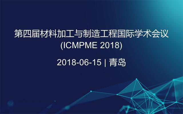 第四届材料加工与制造工程国际学术会议(ICMPME 2018)