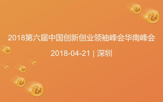 2018第六届中国创新创业领袖峰会华南峰会