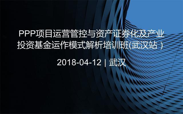 PPP项目运营管控与资产证券化及产业投资基金运作模式解析培训班(武汉站)
