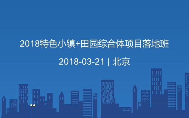 2018特色小镇+田园综合体项目落地班