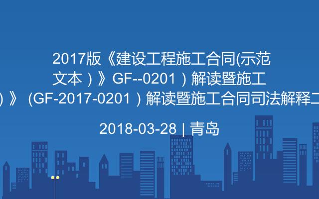 2017版《建设工程施工合同(示范文本)》 (GF-2017-0201)解读暨施工合同司法解释二专题