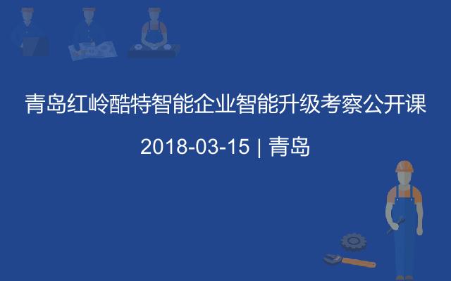 青岛红岭酷特智能企业智能升级考察公开课