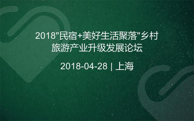"""2018""""民宿+美好生活聚落""""乡村旅游产业升级发展论坛"""