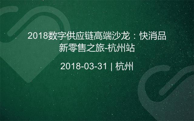 2018数字供应链高端沙龙:快消品新零售之旅-杭州站