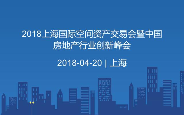2018上海国际空间资产交易会暨中国房地产行业创新峰会