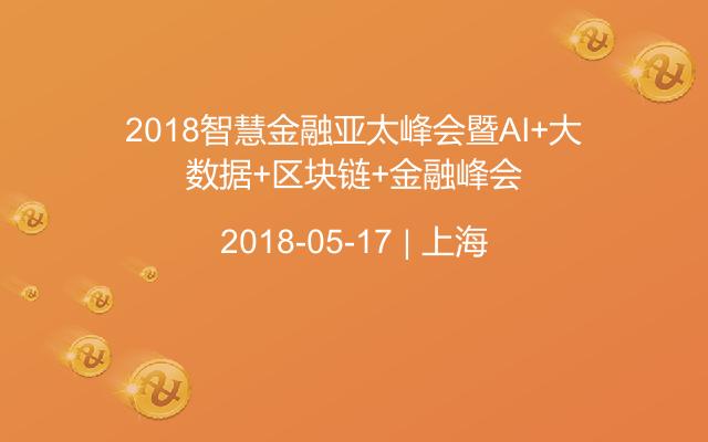2018智慧金融亚太峰会暨AI+大数据+区块链+金融峰会
