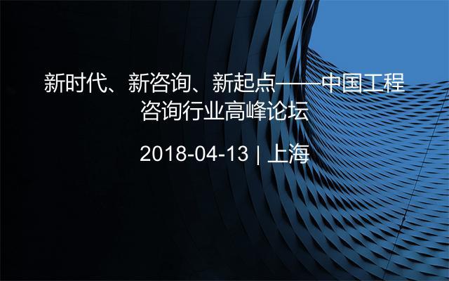 新时代、新咨询、新起点——中国工程咨询行业高峰论坛