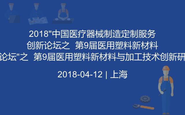 """2018""""中国医疗器械制造定制服务创新论坛""""之  第9届医用塑料新材料与加工技术创新研讨会"""
