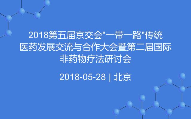"""2018第五届京交会""""一带一路""""传统医药发展交流与合作大会暨第二届国际非药物疗法研讨会"""