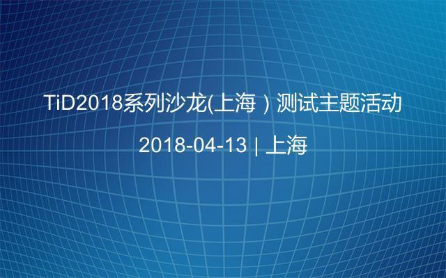 TiD2018系列沙龙(上海)测试主题活动
