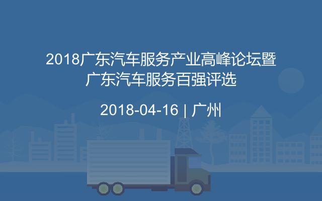 2018广东汽车服务产业高峰论坛暨广东汽车服务百强评选