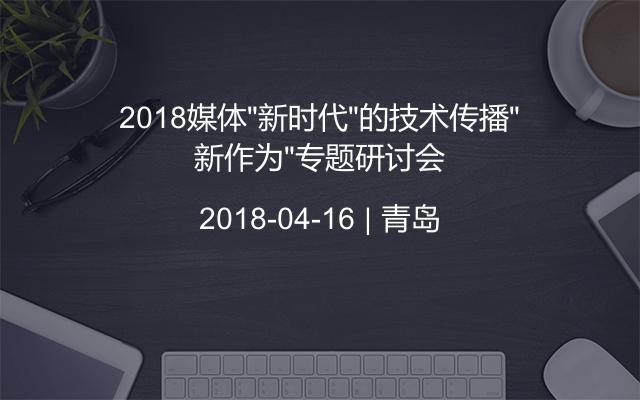 """2018媒体""""新时代""""的技术传播""""新作为""""专题研讨会"""