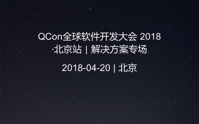 QCon全球软件开发大会 2018·北京站|解决方案专场