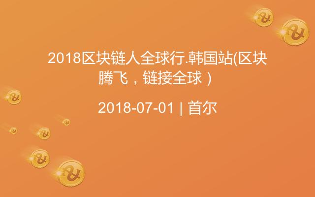 2018区块链人全球行.韩国站(区块腾飞,链接全球)