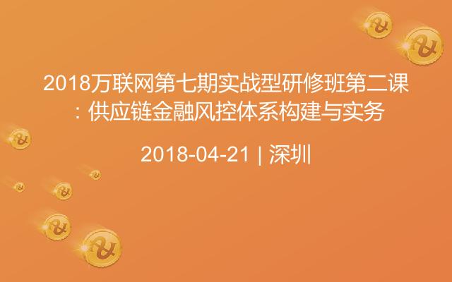 2018万联网第七期实战型研修班第二课:供应链金融风控体系构建与实务