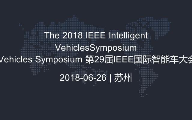 The 2018 IEEE Intelligent Vehicles Symposium 第29届IEEE国际智能车大会