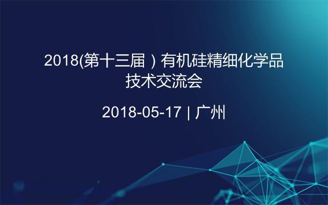 2018(第十三届)有机硅精细化学品技术交流会