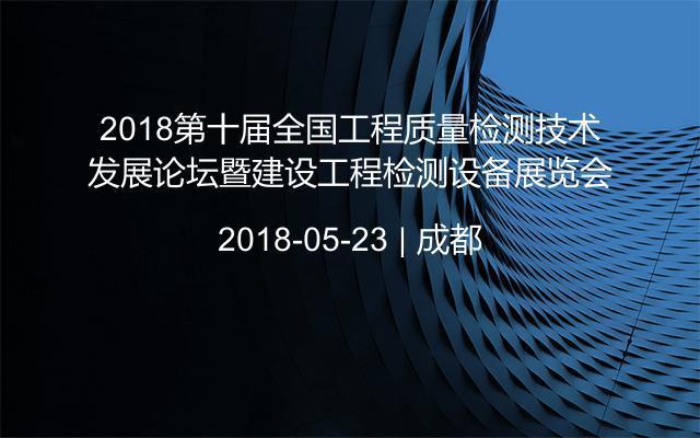 2018第十届全国工程质量检测技术发展论坛暨建设工程检测设备展览会