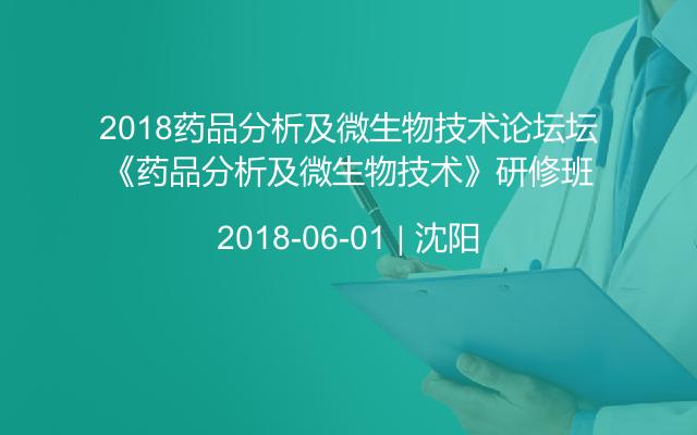 2018药品分析及微生物技术论坛坛《药品分析及微生物技术》研修班