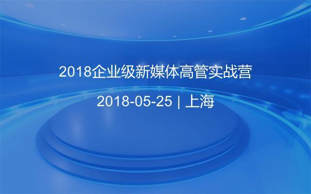 2018企业级新媒体高管实战营