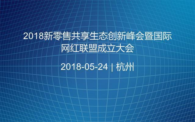 2018新零售共享生态创新峰会暨国际网红联盟成立大会