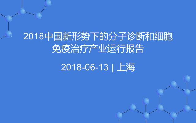 2018中国新形势下的分子诊断和细胞免疫治疗产业运行报告