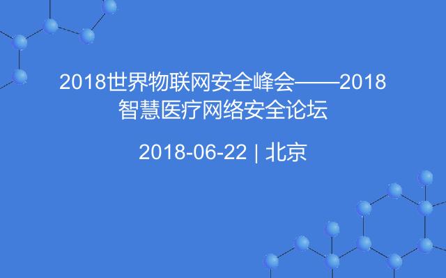 2018世界物联网安全峰会——2018智慧医疗网络安全论坛