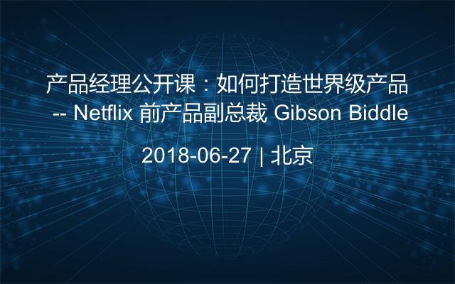 產品經理公開課:如何打造世界級產品 -- Netflix 前產品副總裁 Gibson Biddle