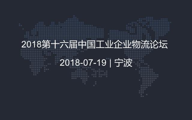 2018第十六届中国工业企业物流论坛