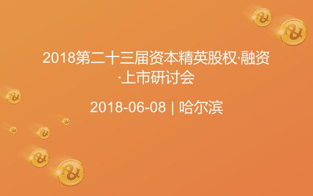 2018第二十三届资本精英股权·融资·上市研讨会
