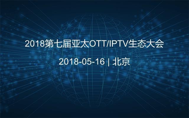 2018第七届亚太OTT/IPTV生态大会