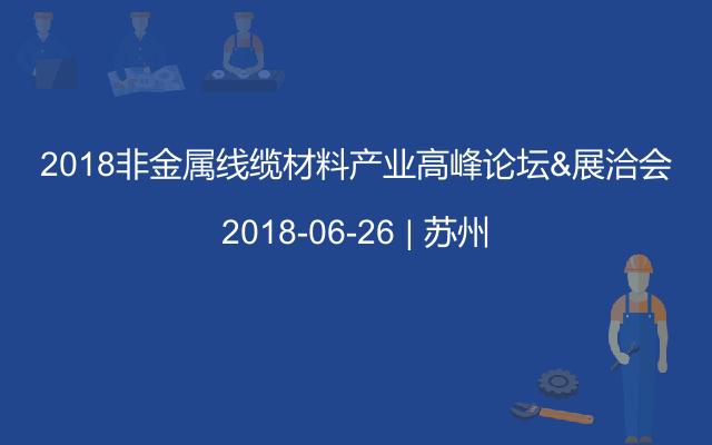 2018非金属线缆材料产业高峰论坛&展洽会