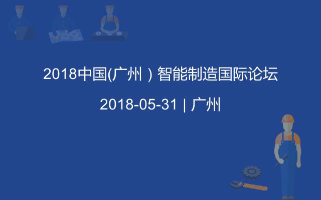 2018中国(广州)智能制造国际论坛