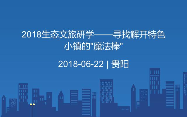 """2018生态文旅研学——寻找解开特色小镇的""""魔法棒"""""""